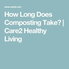How Long Does Composting Take? | Care2 Healthy Living