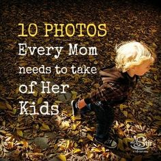 A list of key photos you absolutely must take of your kids. http://thestir.cafemom.com/being_a_mom/149633/10_photos_every_mom_needs