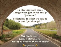 "Some things we never get over - the best we can do is ""get through."" but it still can be beautiful on the other side!"