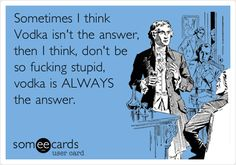 Sometimes I think Vodka isn't the answer, then I think, don't be so fucking stupid, vodka is ALWAYS the answer.