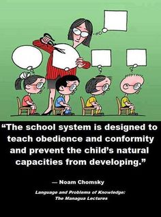 The school system is designed to teach obedience and conformity and prevent the child's natural capacities from developing. ~ Noam Chomsky