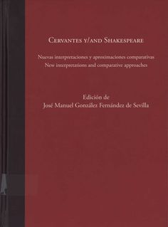 Cervantes y/and Shakespeare : nuevas interpretaciones y aproximaciones comparativas = new interpretations and comparative approaches / edición de José Manuel González Fernández de Sevilla