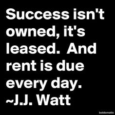 Success isn't owned, it's leased. And rent is due every day. ~J.J. ...