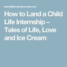 How to Land a Child Life Internship – Tales of Life, Love and Ice Cream