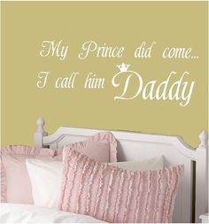 """""""My Prince did come, I call him Daddy"""" I am going to put this in all my little girls rooms! Their daddy is going to be the most amazing man in their lives only second to their husbands. I hope they will feel the same way I do for him."""