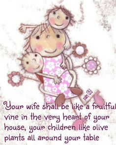Your wife shall be like a fruitful vine in the very heart of your house, your children like olive plants all around your table. Psalm 128:3