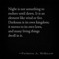 Night is not something to endure until dawn. it is an element like wind or fine. Darkness is it's own kingdom; it moves to its own laws, and many living things dwell in it. - Patricia McKillip, Harpist in the Wind Dark Quotes, Me Quotes, Qoutes, Witch Quotes, Truth Quotes, Random Quotes, Mantra, Shining Tears, Until Dawn