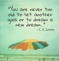 """You are never to old to set another goal or to dream a new dream"" ... C.S. Lewis. Wish I could really believe that"