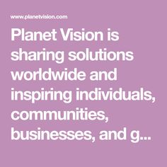 Planet Vision is sharing solutions worldwide and inspiring individuals, communities, businesses, and governments to put world-changing ideas into action.