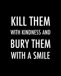 """Kill them with kindness and bury them with a smile. Words Quotes, Wise Words, Me Quotes, Sayings, Motivational Thoughts, Inspirational Quotes, Killing Quotes, Spirit Quotes, Good Sentences"