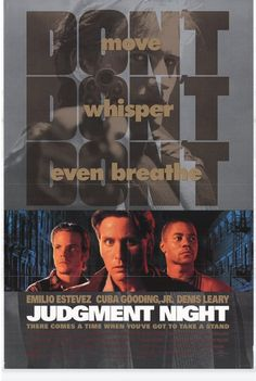 Judgment Night (1993) Action, Crime, Drama - emilio Estevez, Cuba Gooding, Denis Leary - Four friends on their way to a boxing match get caught in heavy traffic, so they take a shortcut in order to get there faster, unfortunately it leads to them witnessing a murder which leaves them running for their lives.