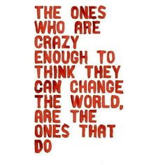 I will change the world. Even if it is just one person's.