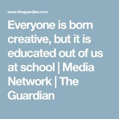 Everyone is born creative, but it is educated out of us at school | Media Network | The Guardian