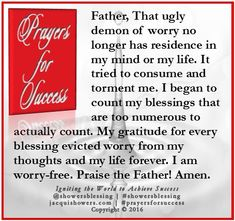 PRAYER FOR SUCCESS: Father, That ugly demon of worry no longer has residence in my mind or my life. It tried to consume and torment me. I began to count my blessings that are too numerous to actually count. My gratitude for every blessing evicted worry from my thoughts and my life forever. I am worry-free. Praise the Father! Amen. #showersblessing #prayersforsuccess