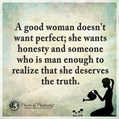 A good woman doesn't want perfect; she wants honesty and someone who is man enough to realize that she deserves the truth.