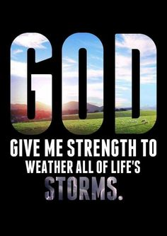 GOD GIVE ME STRENGTH TO WINTER ALL OF LIFE'S STORMS