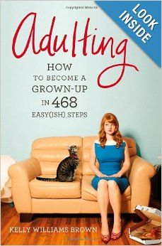 Adulting: How to Become a Grown-up in 468 Easy(ish) Steps: Kelly Williams Brown: 9781455516902: Amazon.com: Books