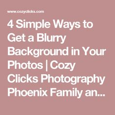 4 Simple Ways to Get a Blurry Background in Your Photos | Cozy Clicks Photography Phoenix Family and Child Photographer in Ahwatukee, Scottsdale and Phoenix Areas.