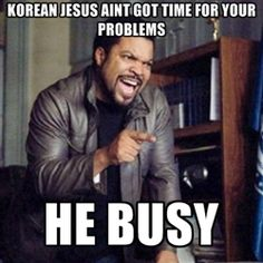 Korean jesus aint got time for your problems He BUSY