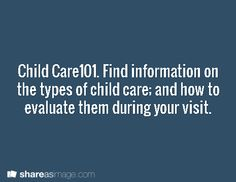 Child Care101. Find information on the types of child care; and how to evaluate them during your visit.