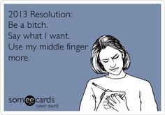 2013 Resolution: Be a bitch. Say what I want. Use my middle finger more.