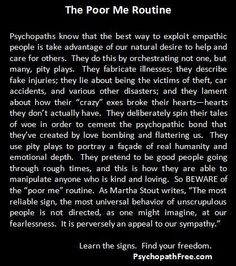Psychopaths generate pity plays for many reasons. But it is especially dangerous because they use the poor me routine to manipulate their targets into forgiving them and giving them chance after chance after chance, thus perpetuating the cycle of abuse. Learn the signs, and find your freedom! (www.psychopathfree.com)