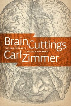 Brain Cuttings: Fifteen Journeys Through the Mind by Carl Zimmer.  In Brain Cuttings, award-winning science writer Carl Zimmer takes readers on fascinating explorations of the frontiers of research, shedding light on our innermost existence—the speed of thought, our perception of time, the complex flashes of electricity that give rise to fear and love, and more.