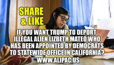 Share and Like if you want President Trump to deport illegal alien Lizbeth Mateo who has been appointed to statewide office by Democrats in California?  www.alipac.us