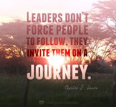 """Leaders don't force people to follow, they invite them on a journey"" -Charles S. Lauer"