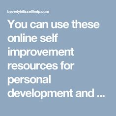 You can use these online self improvement resources for personal development and growth. online personal development course to give you the knowledge, guidance, inspiration and support.  Visit here: http://beverlyhillsselfhelp.com/finding-ab/