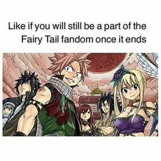 I will forever be part of the Fairy Tail fandom they are like the most amazing characters with awesome personalities that have helped me to get through some hard times. I love Fairy Tail so much!!! I will never forget these incredible people even after it ends they will continue living in my heart.