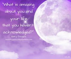 What is amazing about you and your life that you haven't acknowledged?  Gary Douglas, Access Consciousness