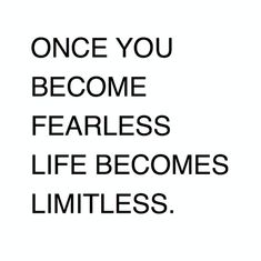 Becoming fearless isn't the point. That's impossible. It's learning how to control your fear, and how to be free from it
