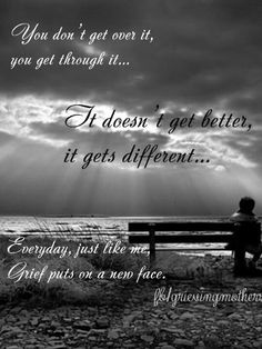 This is so true. It will be 12 years since my 20 year Daughter passed away come May, and I still have days. It's does become different, and I miss her, I will always miss her, but I remember her more with smiles than tears now.