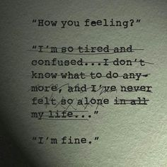 It's just easier to say I'm fine then to completely open up and say what's really tearing me apart. Especially when a good part I brought on myself.