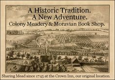 When Moravian Book Shop was established in 1745, we operated out of the Crown Inn in Bethlehem, a cozy little public house where one could enjoy spirits, books, and hospitality. One of the items specifically requested to be on the menu was mead, a delicious beverage distilled from honey and often flavored with fruit and spices. Though we have certainly expanded beyond that one-room location, the tradition of serving mead now continues as we welcome the Colony Meadery to our Bethlehem store.