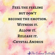 Feel the feeling but don't become the emotion. Witness it. Allow it. Release it. -Crystal Andrus | Click through to seven beautiful quotes to that inspire mindfulness and download the artwork for free! | Mindfulness | Inspirational quote | #mindfulness #c