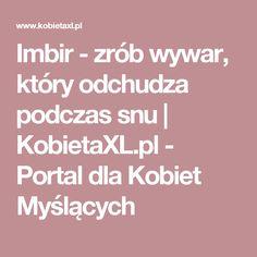 Imbir - zrób wywar, który odchudza podczas snu |  KobietaXL.pl - Portal dla Kobiet Myślących Food And Drink, Drinks, Health, Fitness, Remedies, Tips, Drinking, Gymnastics, Health Care