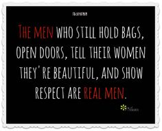 The men who still hold bags, open doors, tell their women they're beautiful, and show respect are real men. <3