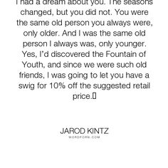 """Jarod Kintz - """"I had a dream about you. The seasons changed, but you did not. You were the same..."""". humor, dreams, friendship, youth, age, dreaming, aging, sales, young, sale, salesman, sell, old, discount, fountain-of-youth, older, seasons, younger"""