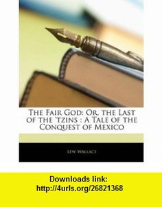 The Fair God Or, the Last of the tzins  A Tale of the Conquest of Mexico (9781145507685) Lew Wallace , ISBN-10: 1145507689  , ISBN-13: 978-1145507685 ,  , tutorials , pdf , ebook , torrent , downloads , rapidshare , filesonic , hotfile , megaupload , fileserve