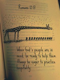 Romans 12:13 When God's people are in need, be ready to help them. Always be eager to practice hospitality.