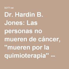 """Dr. Hardin B. Jones: Las personas no mueren de cáncer, """"mueren por la quimioterapia"""" -- Salud y Bienestar -- Sott.net"""