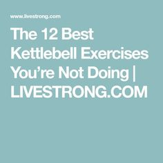 The 12 Best Kettlebell Exercises You're Not Doing | LIVESTRONG.COM