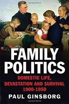 Family Politics: Domestic Life, Devastation and Survival, 1900-1950 by Paul Ginsborg D445 .G516 2014
