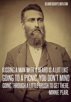 """Kissing a man with a beard is a lot like a picnic. You don't mind going through a little brush to get there.""  -Minnie Pearl"
