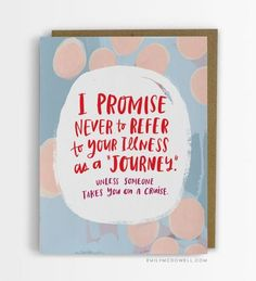 """""""I promise never to refer to your illness as a 'journey.' Unless someone takes you on a cruise."""""""