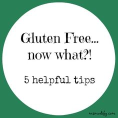 If I could go back and give myself five helpful tips that would have made the transition to a gluten free life easier they would be...