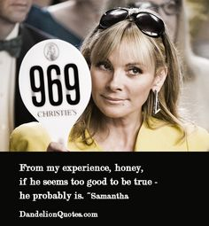 From my experience, honey, if he seems too good to be true – he probably is. ~Samantha  dandelionquotes.com