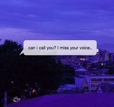 Can I call you? I miss your voice. I really do.